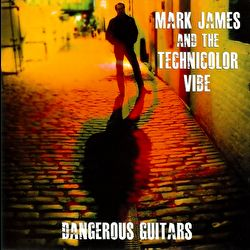 Mark James and the Technicolor Vibe - Dangerous Guitars